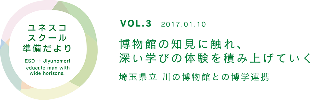 ユネスコスクール準備だより VOL.3 博物館の知見に触れ、深い学びの体験を積み上げていく 埼玉県立 川の博物館との博学連携
