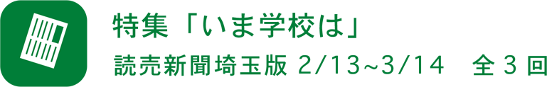 特集「いま学校は」読売新聞埼玉版 2/13〜3/14 全 3 回