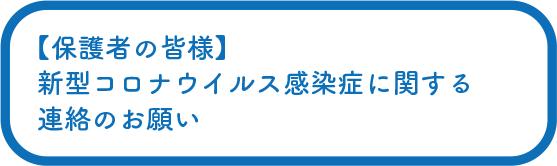 【保護者の皆様】新型コロナウイルス感染症に関する連絡のお願い