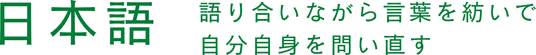 日本語 語り合いながら言葉を紡いで自分自身を問い直す